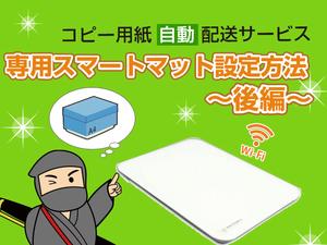 【後編】アスクルコピー用紙 自動配送サービス~スマートマットの設定から管理までの巻~