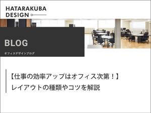 ハタラクバデザイン -オフィスデザインブログー【仕事の効率アップはオフィス次第!】レイアウトの種類やコツを解説ー