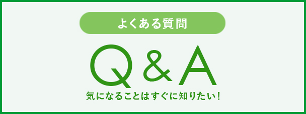 よくある質問 Q&A 気になることはすぐに知りたい!